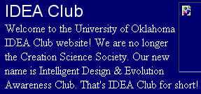 IDEA Club - Welcome to the University of Oklahoma IDEA Club website! We are no longer the Creation Science Society. Our new name is Intelligent Design & Evolution Awareness Club. That's IDEA Club for short!